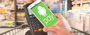 Как пользоваться Android Pay – оплата в магазине через ваш смартфон